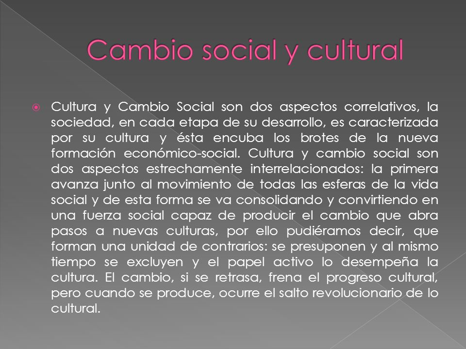 Cultura y Cambio Social son dos aspectos correlativos, la sociedad, en cada etapa de su desarrollo, es caracterizada por su cultura y ésta encuba los