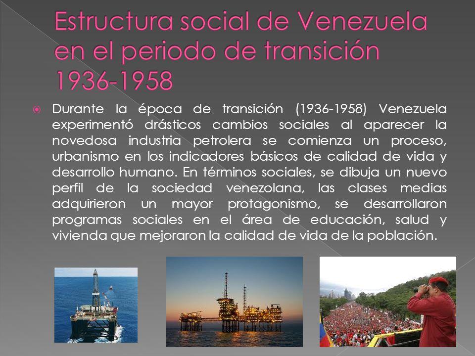 Durante la época de transición (1936-1958) Venezuela experimentó drásticos cambios sociales al aparecer la novedosa industria petrolera se comienza un