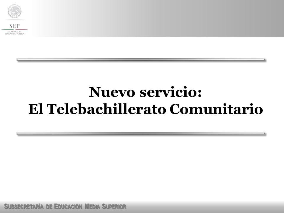 S UBSECRETARÍA DE E DUCACIÓN M EDIA S UPERIOR Nuevo servicio: El Telebachillerato Comunitario