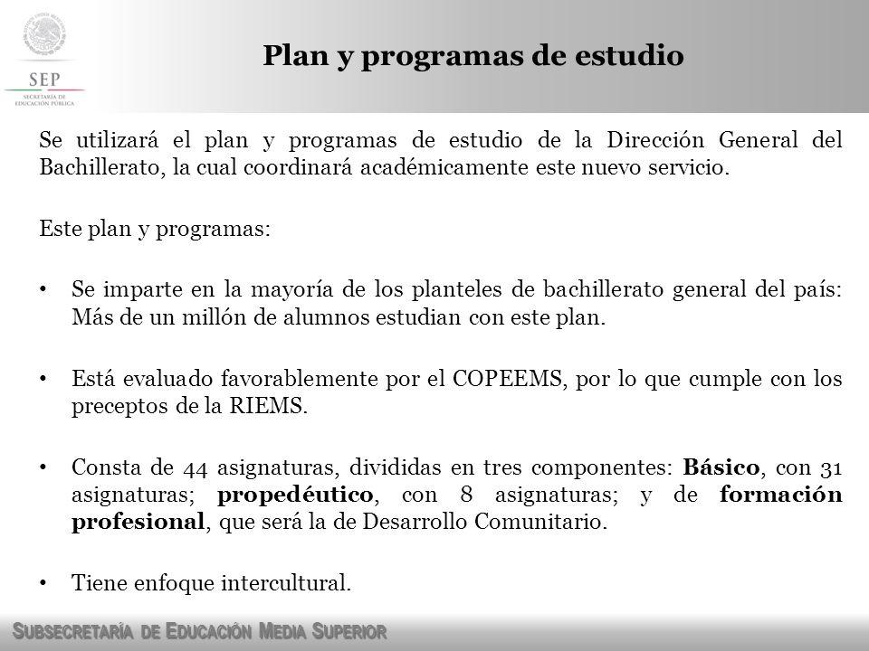 S UBSECRETARÍA DE E DUCACIÓN M EDIA S UPERIOR Se utilizará el plan y programas de estudio de la Dirección General del Bachillerato, la cual coordinará