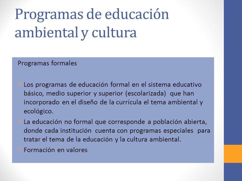 Programas de educación ambiental y cultura Programas formales Los programas de educación formal en el sistema educativo básico, medio superior y superior (escolarizada) que han incorporado en el diseño de la currícula el tema ambiental y ecológico.