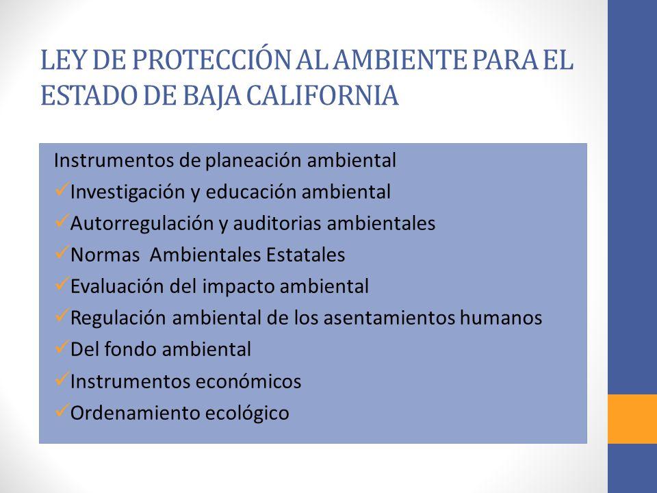 LEY DE PROTECCIÓN AL AMBIENTE PARA EL ESTADO DE BAJA CALIFORNIA Instrumentos de planeación ambiental Investigación y educación ambiental Autorregulación y auditorias ambientales Normas Ambientales Estatales Evaluación del impacto ambiental Regulación ambiental de los asentamientos humanos Del fondo ambiental Instrumentos económicos Ordenamiento ecológico