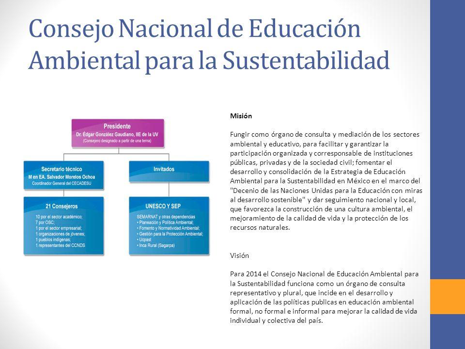 Consejo Nacional de Educación Ambiental para la Sustentabilidad Misión Fungir como órgano de consulta y mediación de los sectores ambiental y educativo, para facilitar y garantizar la participación organizada y corresponsable de instituciones públicas, privadas y de la sociedad civil; fomentar el desarrollo y consolidación de la Estrategia de Educación Ambiental para la Sustentabilidad en México en el marco del Decenio de las Naciones Unidas para la Educación con miras al desarrollo sostenible y dar seguimiento nacional y local, que favorezca la construcción de una cultura ambiental, el mejoramiento de la calidad de vida y la protección de los recursos naturales.