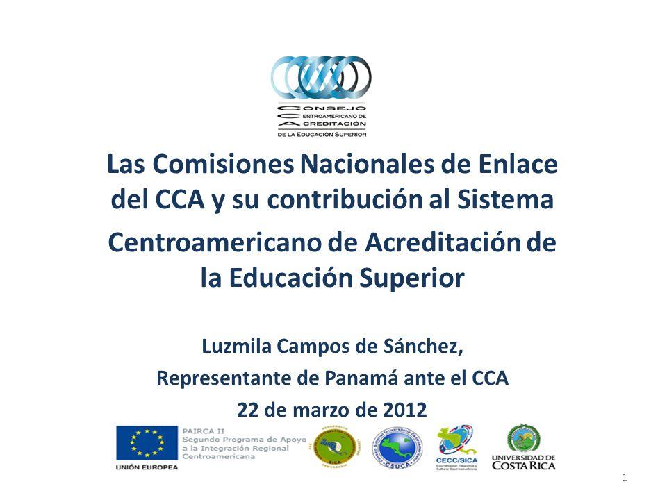 Las Comisiones Nacionales de Enlace del CCA y su contribución al Sistema Centroamericano de Acreditación de la Educación Superior Luzmila Campos de Sánchez, Representante de Panamá ante el CCA 22 de marzo de 2012 1