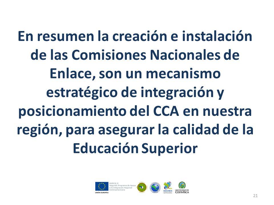 En resumen la creación e instalación de las Comisiones Nacionales de Enlace, son un mecanismo estratégico de integración y posicionamiento del CCA en nuestra región, para asegurar la calidad de la Educación Superior 21
