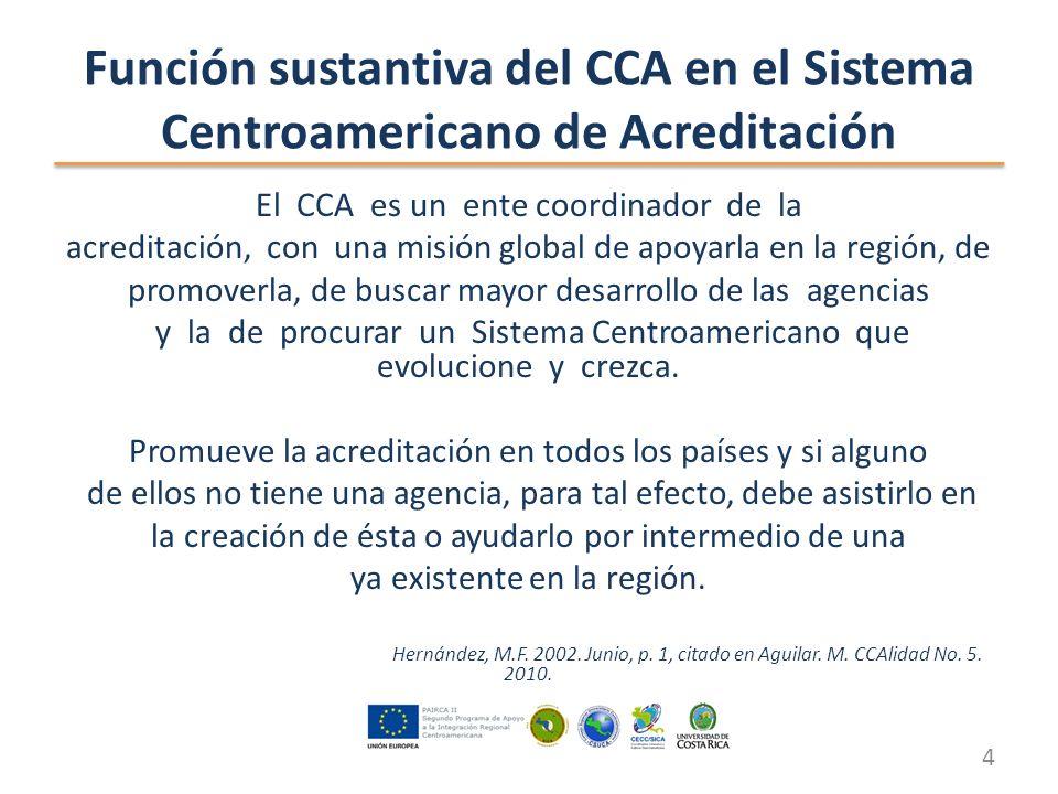 Función sustantiva del CCA en el Sistema Centroamericano de Acreditación El CCA es un ente coordinador de la acreditación, con una misión global de apoyarla en la región, de promoverla, de buscar mayor desarrollo de las agencias y la de procurar un Sistema Centroamericano que evolucione y crezca.