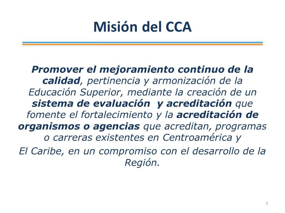 Misión del CCA Promover el mejoramiento continuo de la calidad, pertinencia y armonización de la Educación Superior, mediante la creación de un sistema de evaluación y acreditación que fomente el fortalecimiento y la acreditación de organismos o agencias que acreditan, programas o carreras existentes en Centroamérica y El Caribe, en un compromiso con el desarrollo de la Región.