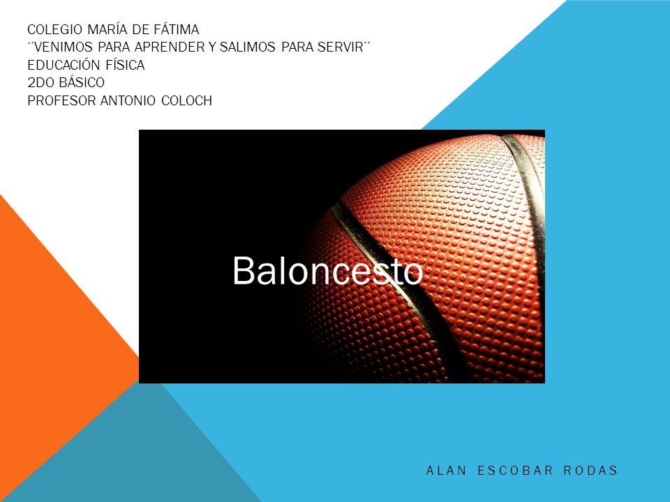COLEGIO MARÍA DE FÁTIMA VENIMOS PARA APRENDER Y SALIMOS PARA SERVIR EDUCACIÓN FÍSICA 2DO BÁSICO PROFESOR ANTONIO COLOCH ALAN ESCOBAR RODAS Baloncesto