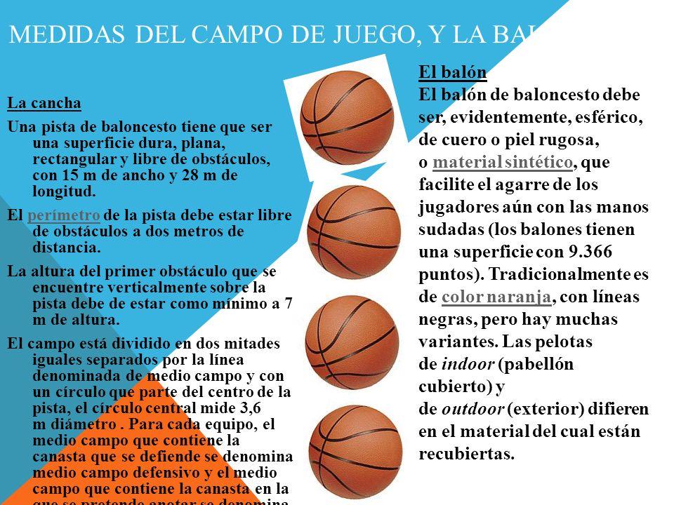MEDIDAS DEL CAMPO DE JUEGO, Y LA BALÓN La cancha Una pista de baloncesto tiene que ser una superficie dura, plana, rectangular y libre de obstáculos, con 15 m de ancho y 28 m de longitud.
