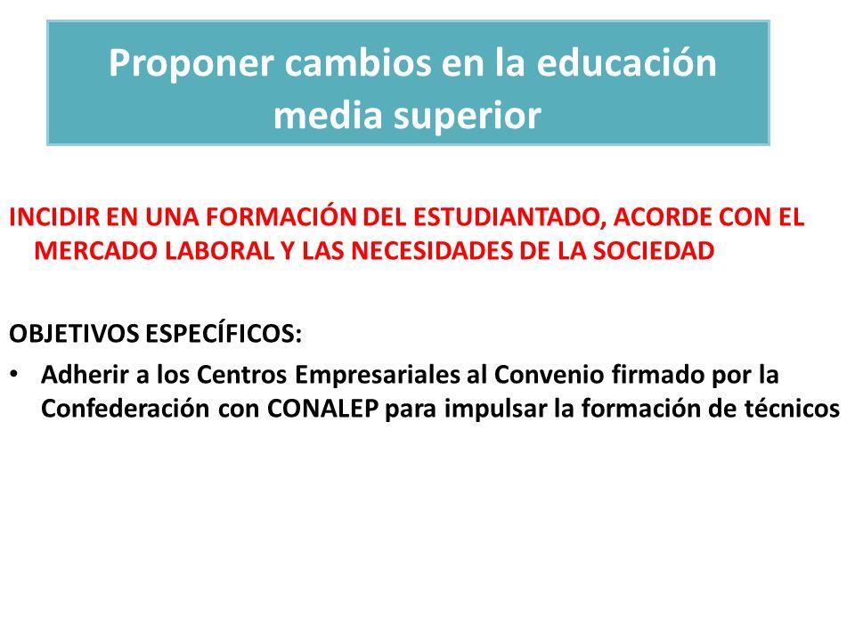 Proponer cambios en la educación media superior INCIDIR EN UNA FORMACIÓN DEL ESTUDIANTADO, ACORDE CON EL MERCADO LABORAL Y LAS NECESIDADES DE LA SOCIE