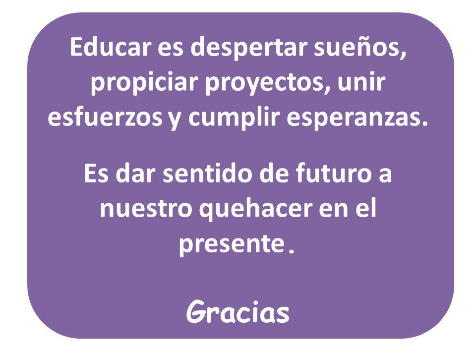 Educar es despertar sueños, propiciar proyectos, unir esfuerzos y cumplir esperanzas. Es dar sentido de futuro a nuestro quehacer en el presente. Grac