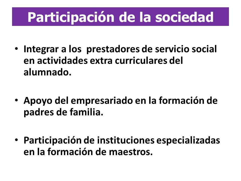 Integrar a los prestadores de servicio social en actividades extra curriculares del alumnado. Apoyo del empresariado en la formación de padres de fami