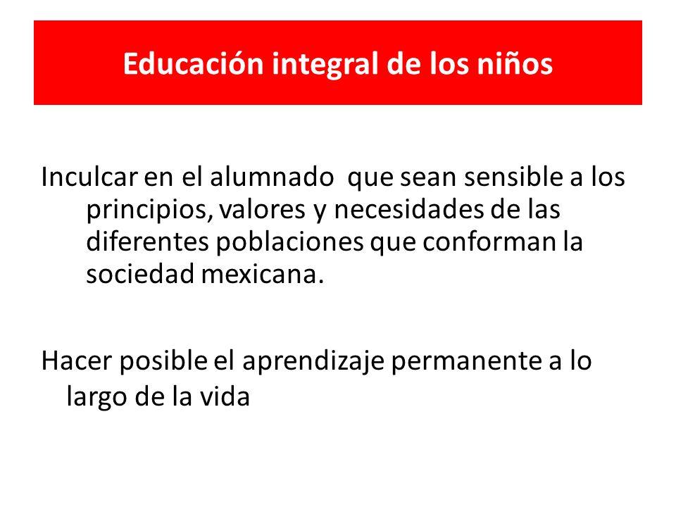Inculcar en el alumnado que sean sensible a los principios, valores y necesidades de las diferentes poblaciones que conforman la sociedad mexicana. Ha