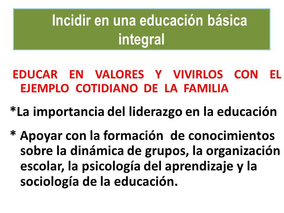 Incidir en una educación básica integral EDUCAR EN VALORES Y VIVIRLOS CON EL EJEMPLO COTIDIANO DE LA FAMILIA *La importancia del liderazgo en la educación * Apoyar con la formación de conocimientos sobre la dinámica de grupos, la organización escolar, la psicología del aprendizaje y la sociología de la educación.