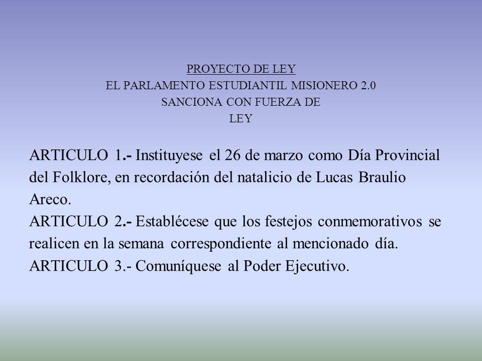 PROYECTO DE LEY EL PARLAMENTO ESTUDIANTIL MISIONERO 2.0 SANCIONA CON FUERZA DE LEY ARTICULO 1.- Instituyese el 26 de marzo como Día Provincial del Folklore, en recordación del natalicio de Lucas Braulio Areco.