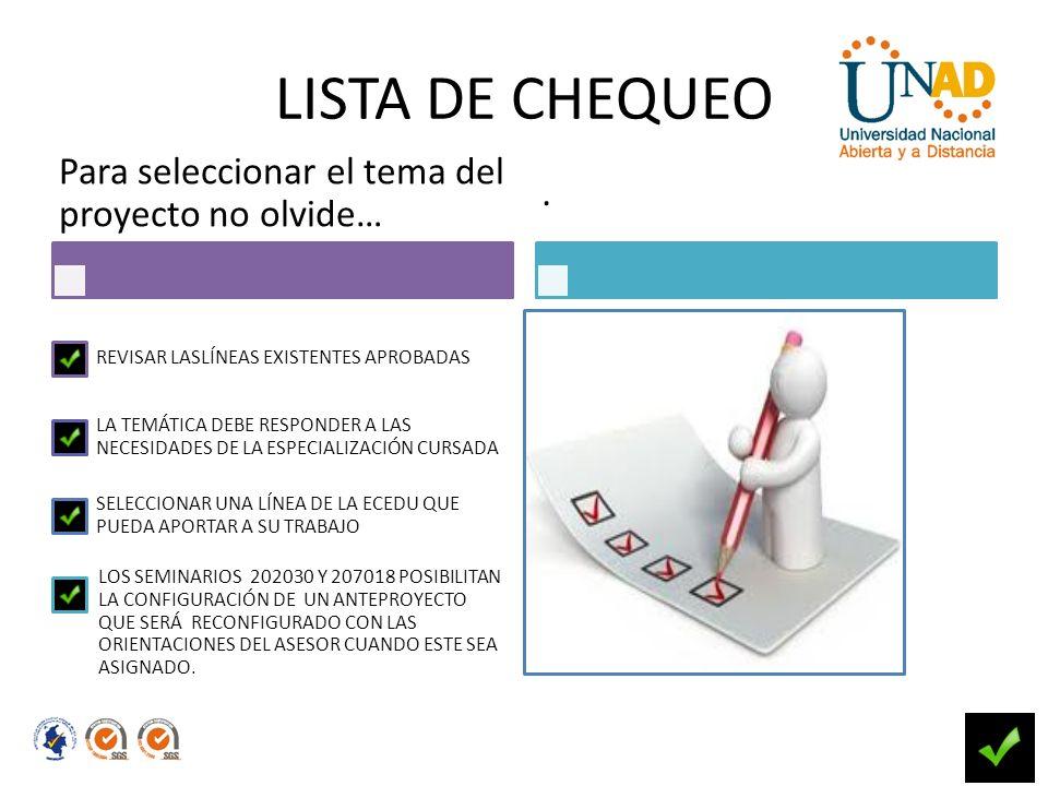 LISTA DE CHEQUEO Para seleccionar el tema del proyecto no olvide… REVISAR LASLÍNEAS EXISTENTES APROBADAS LA TEMÁTICA DEBE RESPONDER A LAS NECESIDADES DE LA ESPECIALIZACIÓN CURSADA SELECCIONAR UNA LÍNEA DE LA ECEDU QUE PUEDA APORTAR A SU TRABAJO LOS SEMINARIOS 202030 Y 207018 POSIBILITAN LA CONFIGURACIÓN DE UN ANTEPROYECTO QUE SERÁ RECONFIGURADO CON LAS ORIENTACIONES DEL ASESOR CUANDO ESTE SEA ASIGNADO..