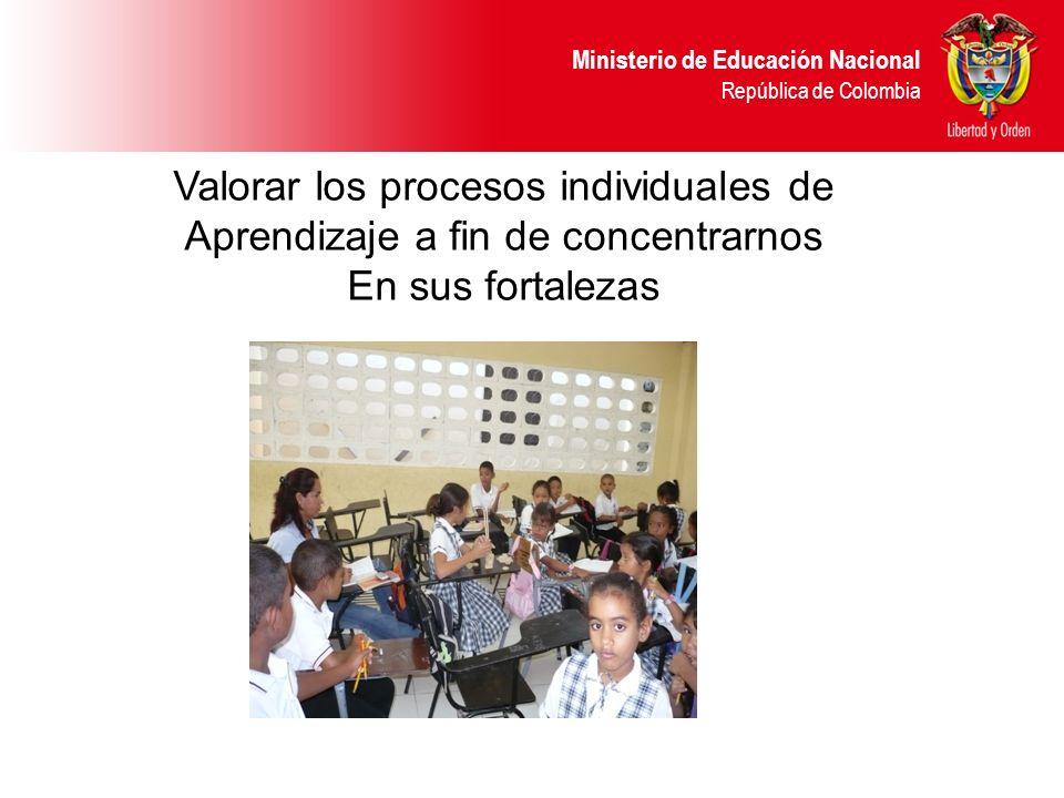 Ministerio de Educación Nacional República de Colombia Valorar los procesos individuales de Aprendizaje a fin de concentrarnos En sus fortalezas