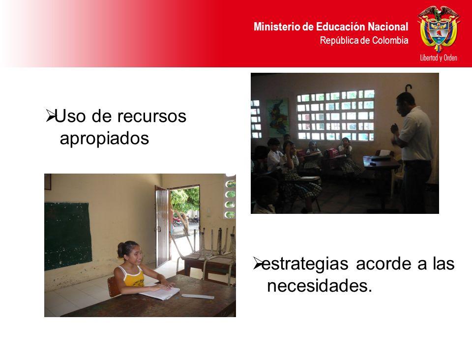 Ministerio de Educación Nacional República de Colombia Uso de recursos apropiados estrategias acorde a las necesidades.