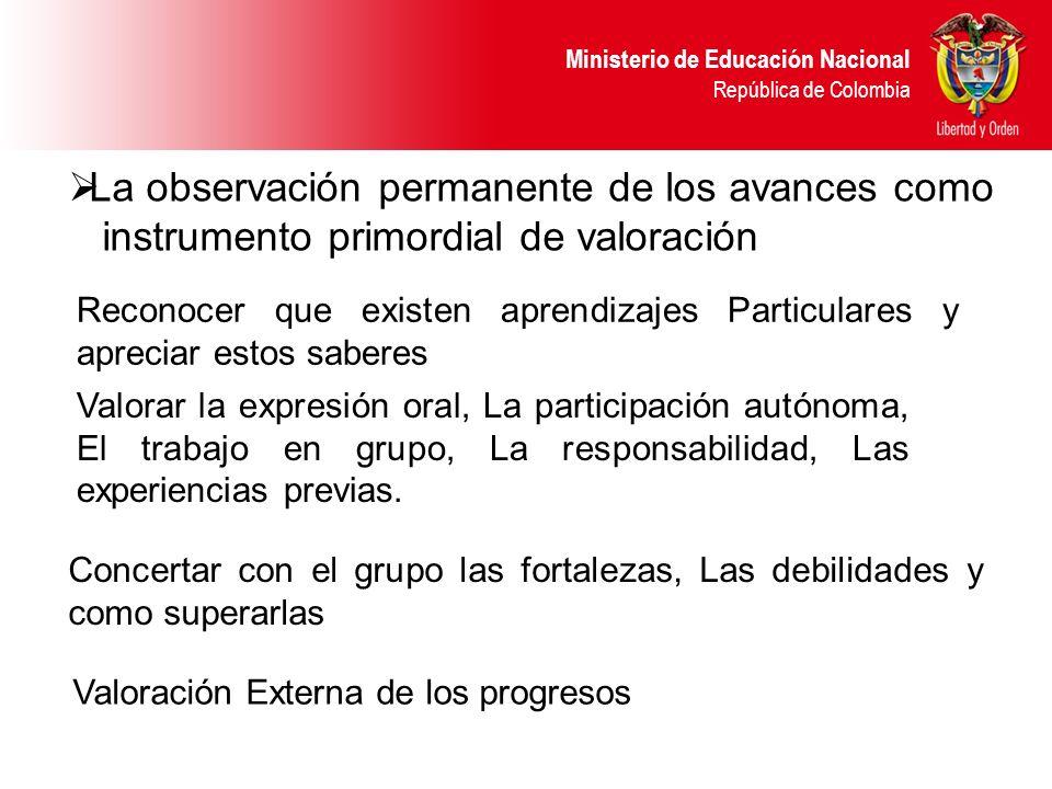 Ministerio de Educación Nacional República de Colombia La observación permanente de los avances como instrumento primordial de valoración Reconocer qu