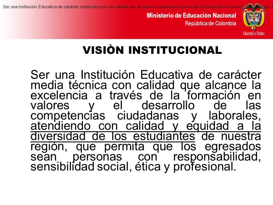 Ministerio de Educación Nacional República de Colombia Ser una Institución Educativa de carácter media técnica con calidad que alcance la excelencia a