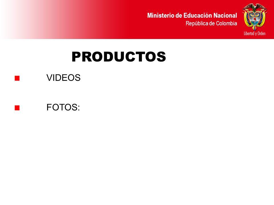 Ministerio de Educación Nacional República de Colombia VIDEOS FOTOS: PRODUCTOS