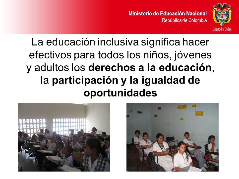 Ministerio de Educación Nacional República de Colombia La educación inclusiva significa hacer efectivos para todos los niños, jóvenes y adultos los de