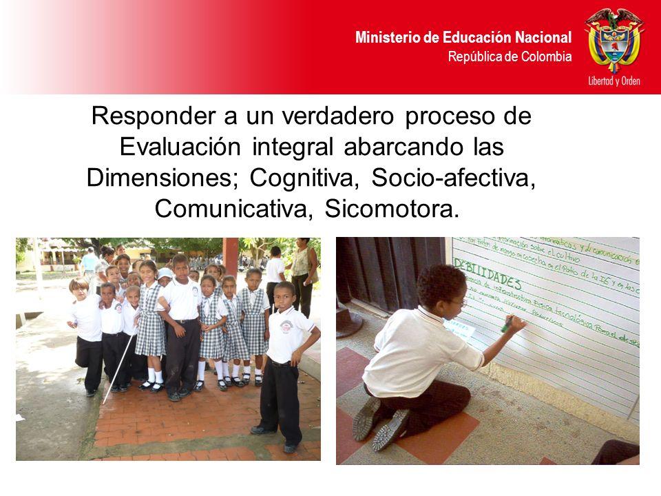 Ministerio de Educación Nacional República de Colombia Responder a un verdadero proceso de Evaluación integral abarcando las Dimensiones; Cognitiva, S