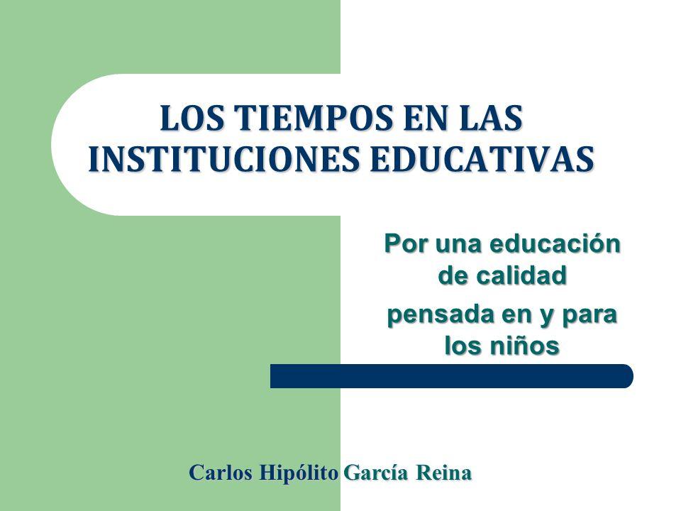 LOS TIEMPOS EN LAS INSTITUCIONES EDUCATIVAS Por una educación de calidad pensada en y para los niños Carlos Hipólito García Reina