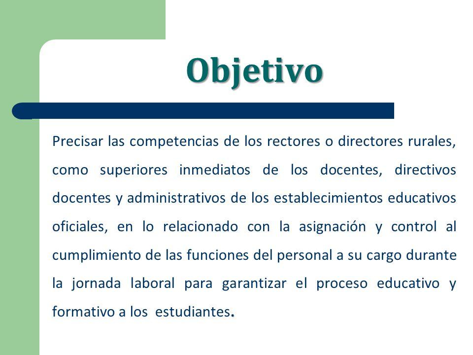 Objetivo. Precisar las competencias de los rectores o directores rurales, como superiores inmediatos de los docentes, directivos docentes y administra