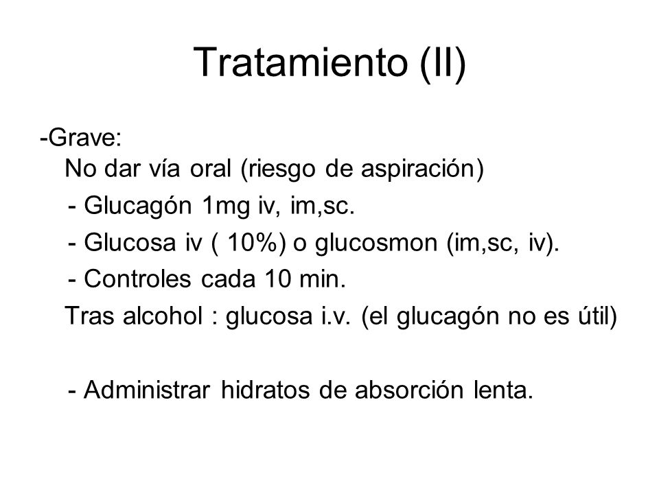 Tratamiento (II) -Grave: No dar vía oral (riesgo de aspiración) - Glucagón 1mg iv, im,sc. - Glucosa iv ( 10%) o glucosmon (im,sc, iv). - Controles cad
