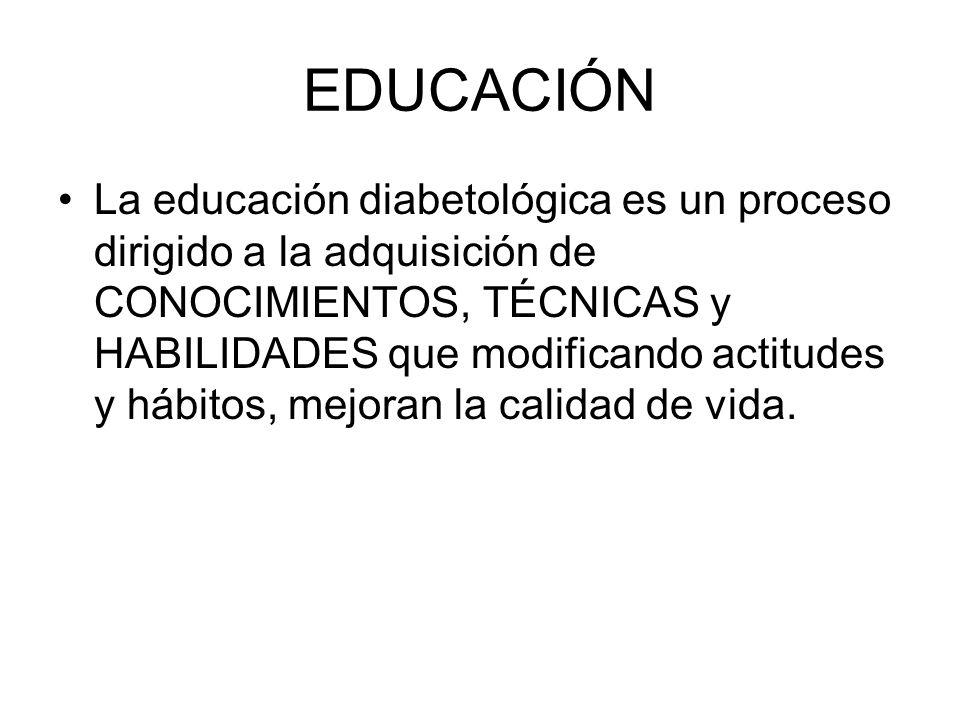 EDUCACIÓN La educación diabetológica es un proceso dirigido a la adquisición de CONOCIMIENTOS, TÉCNICAS y HABILIDADES que modificando actitudes y hábi