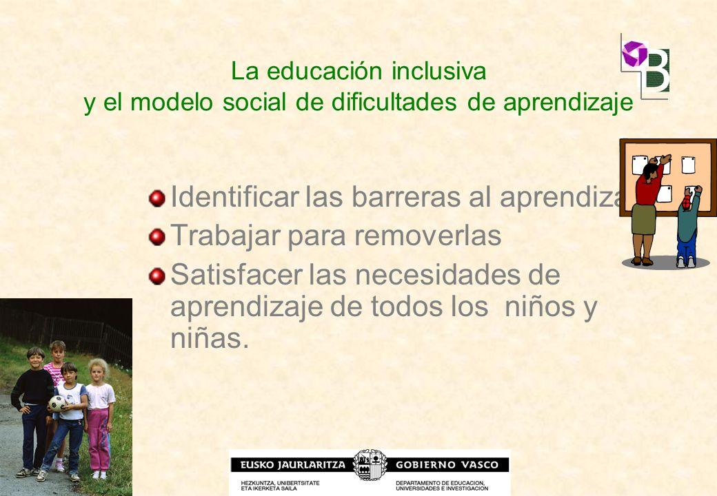 La educación inclusiva y el modelo social de dificultades de aprendizaje Identificar las barreras al aprendizaje Trabajar para removerlas Satisfacer l