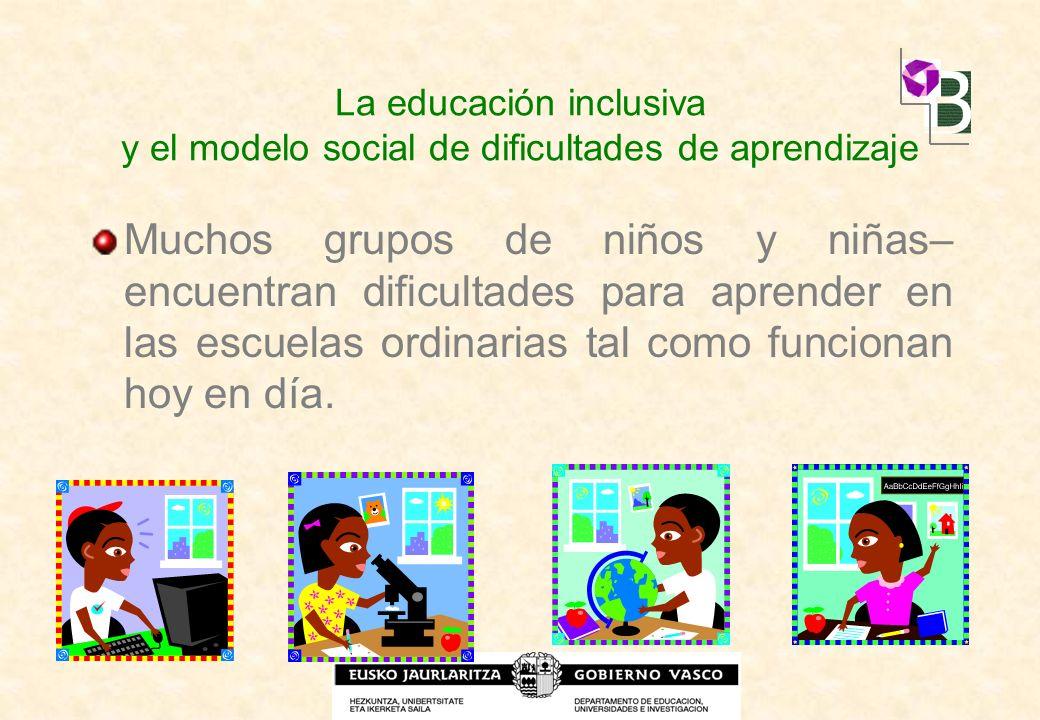 La educación inclusiva y el modelo social de dificultades de aprendizaje Muchos grupos de niños y niñas– encuentran dificultades para aprender en las