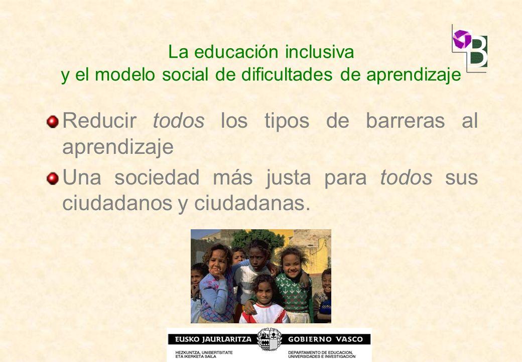 La educación inclusiva y el modelo social de dificultades de aprendizaje Reducir todos los tipos de barreras al aprendizaje Una sociedad más justa par