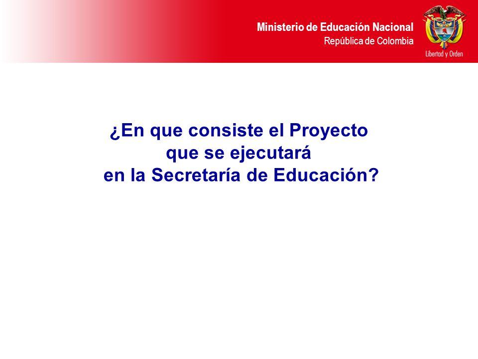 Ministerio de Educación Nacional República de Colombia ¿En que consiste el Proyecto que se ejecutará en la Secretaría de Educación?