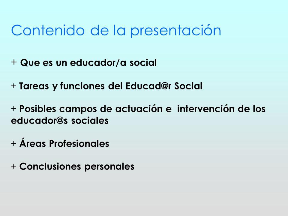 Contenido de la presentación + Que es un educador/a social + Tareas y funciones del Educad@r Social + Posibles campos de actuación e intervención de l