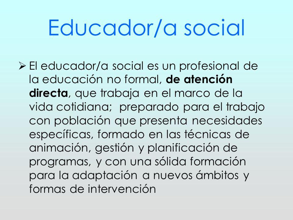 Educador/a social El educador/a social es un profesional de la educación no formal, de atención directa, que trabaja en el marco de la vida cotidiana;