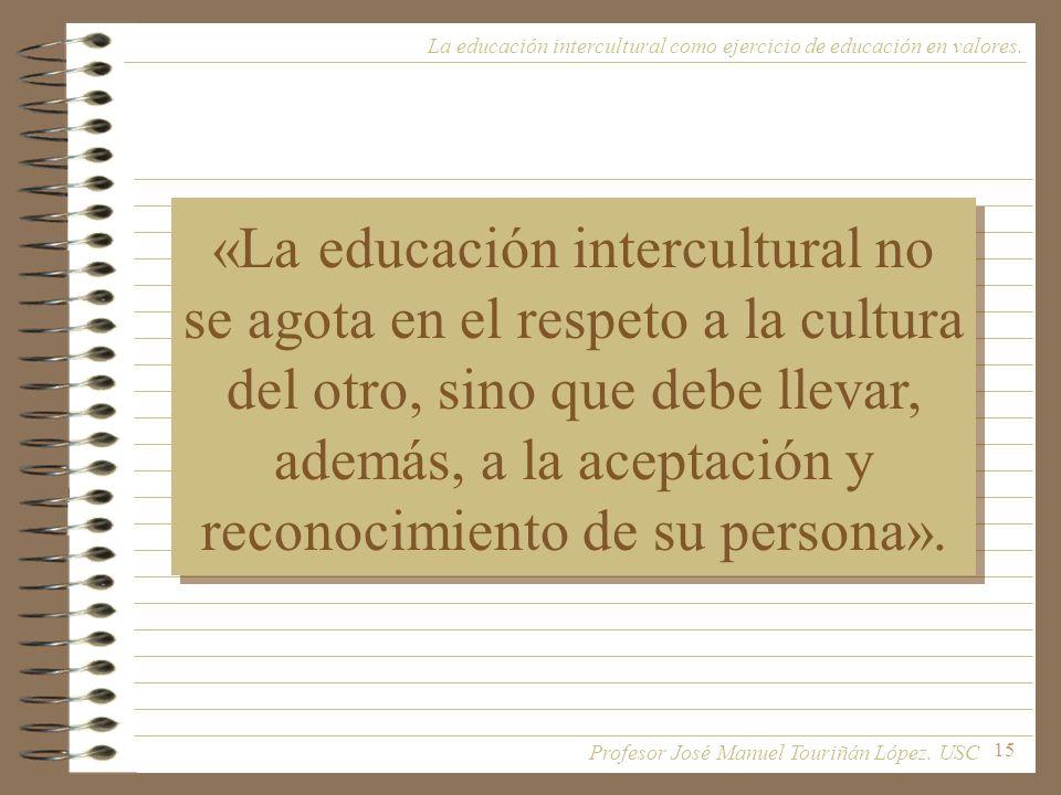 15 La educación intercultural como ejercicio de educación en valores. «La educación intercultural no se agota en el respeto a la cultura del otro, sin