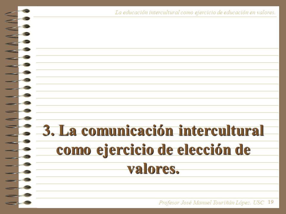 19 3. La comunicación intercultural como ejercicio de elección de valores. La educación intercultural como ejercicio de educación en valores. Profesor