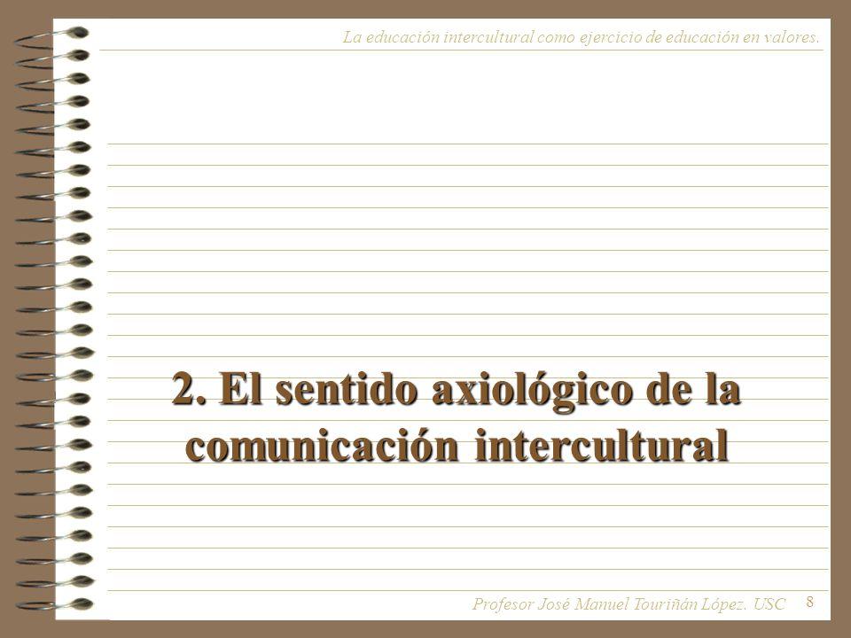 8 2. El sentido axiológico de la comunicación intercultural La educación intercultural como ejercicio de educación en valores. Profesor José Manuel To