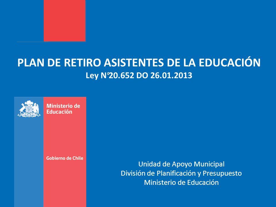 PLAN DE RETIRO ASISTENTES DE LA EDUCACIÓN Ley N 20.652 DO 26.01.2013 Unidad de Apoyo Municipal División de Planificación y Presupuesto Ministerio de E