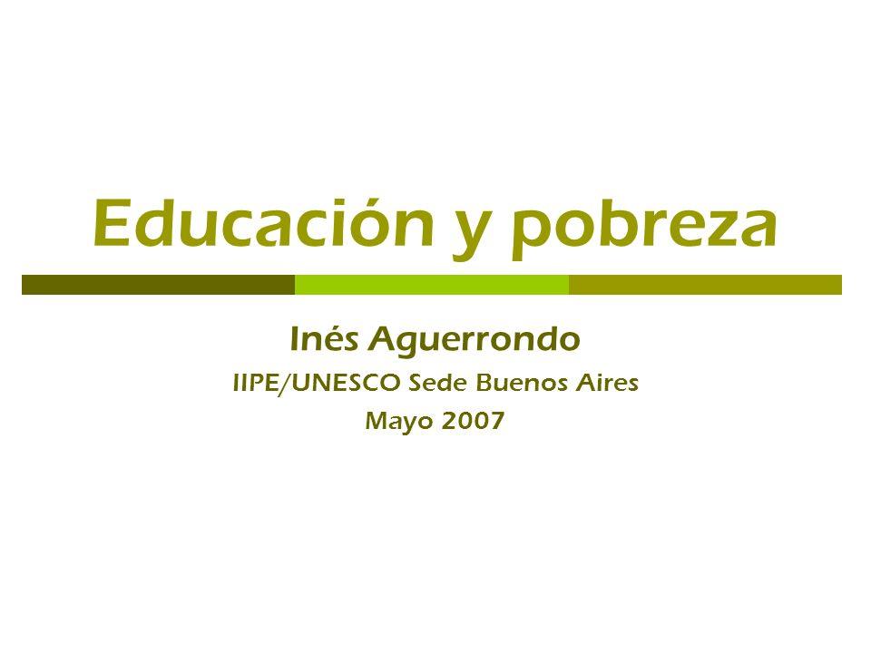 Educación y pobreza Inés Aguerrondo IIPE/UNESCO Sede Buenos Aires Mayo 2007