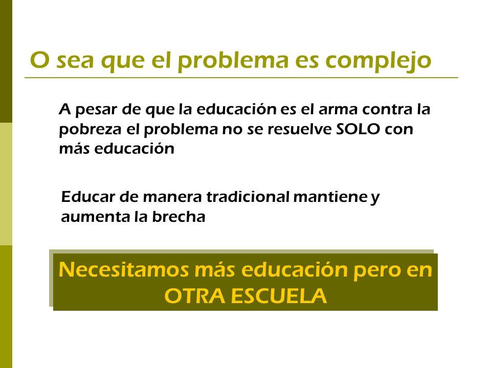 O sea que el problema es complejo Necesitamos más educación pero en OTRA ESCUELA A pesar de que la educación es el arma contra la pobreza el problema