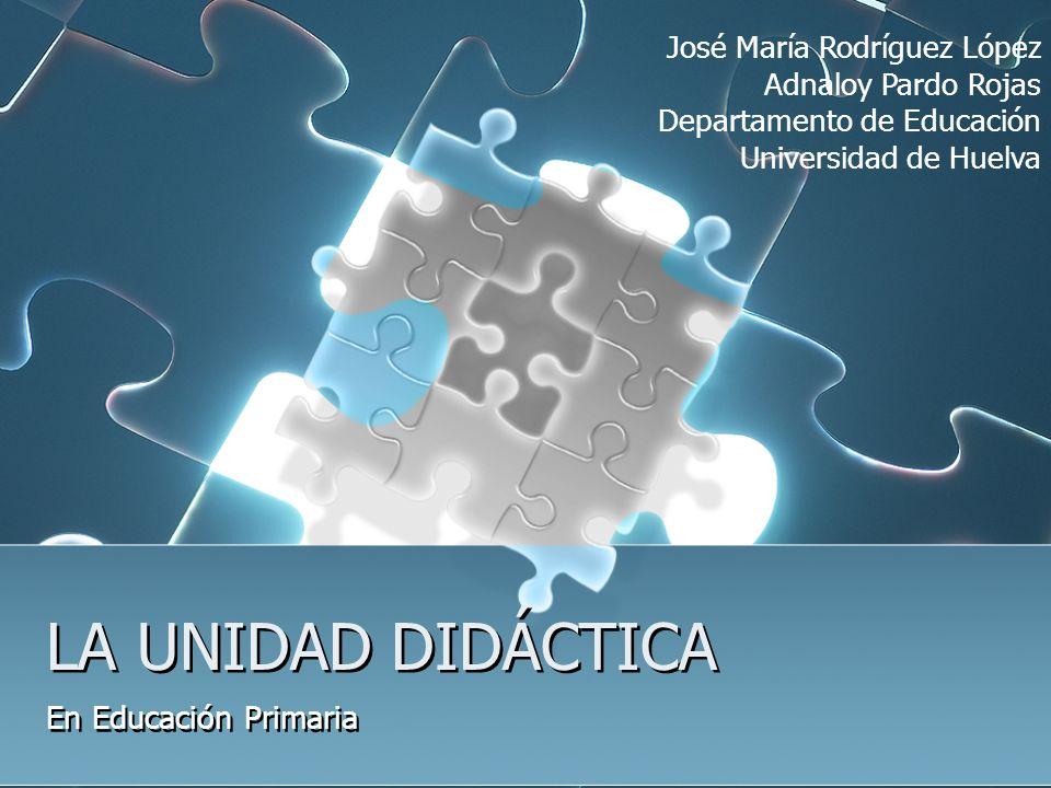 LA UNIDAD DIDÁCTICA En Educación Primaria José María Rodríguez López Adnaloy Pardo Rojas Departamento de Educación Universidad de Huelva