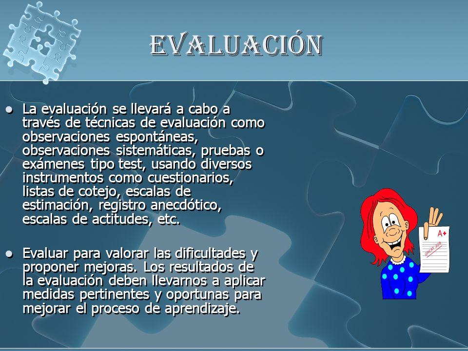 EVALUACIÓN La evaluación se llevará a cabo a través de técnicas de evaluación como observaciones espontáneas, observaciones sistemáticas, pruebas o ex