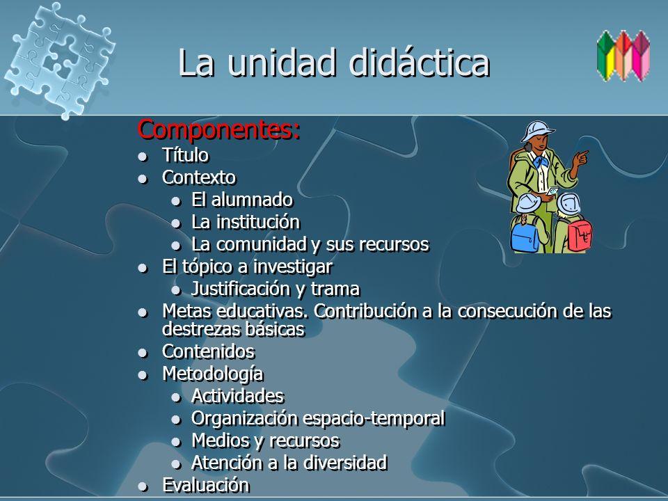 La unidad didáctica Componentes: Título Contexto El alumnado La institución La comunidad y sus recursos El tópico a investigar Justificación y trama M