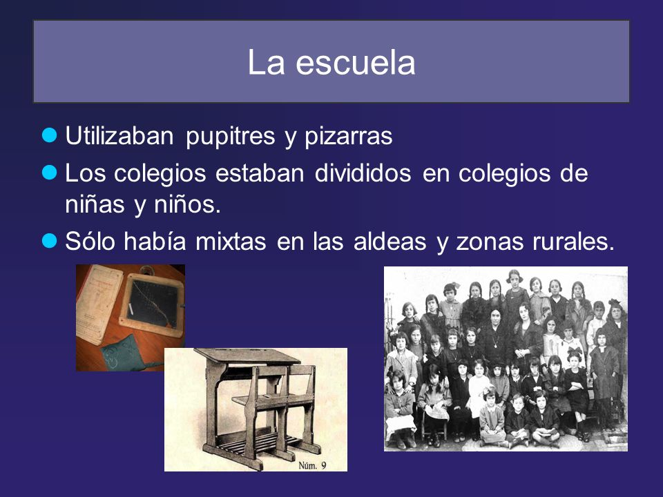 La escuela Utilizaban pupitres y pizarras Los colegios estaban divididos en colegios de niñas y niños. Sólo había mixtas en las aldeas y zonas rurales