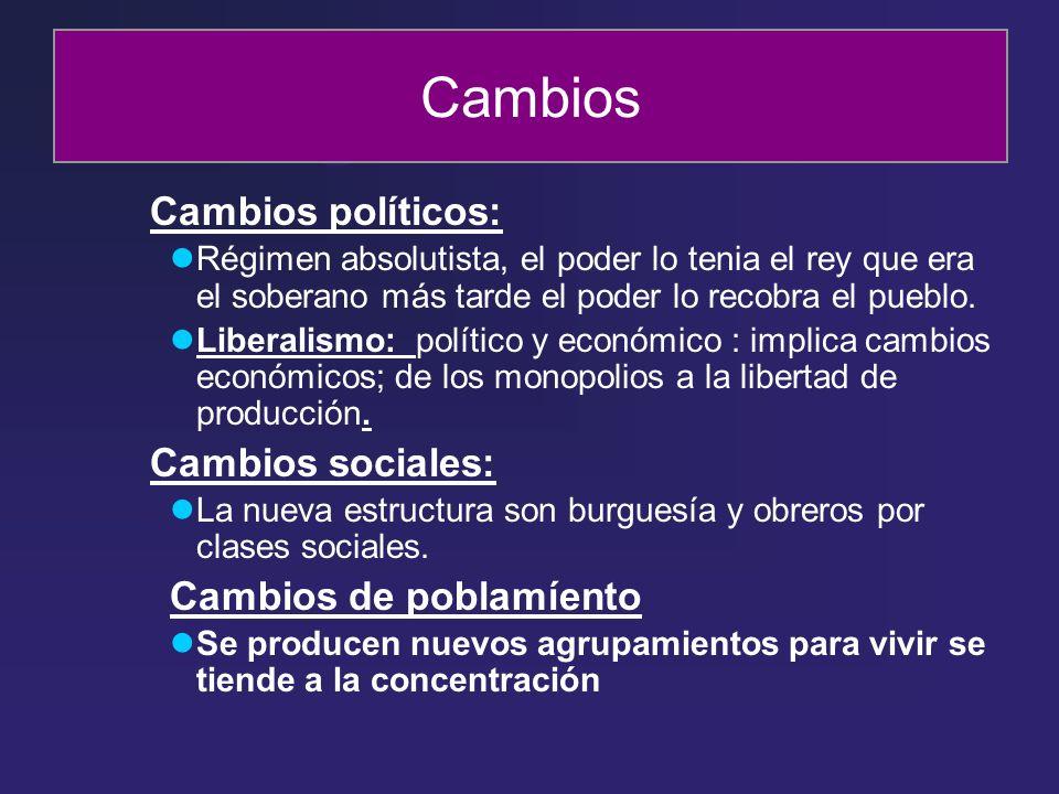 Cambios Cambios políticos: Régimen absolutista, el poder lo tenia el rey que era el soberano más tarde el poder lo recobra el pueblo. Liberalismo: pol
