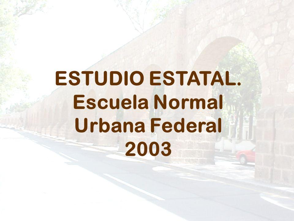ESTUDIO ESTATAL. Escuela Normal Urbana Federal 2003