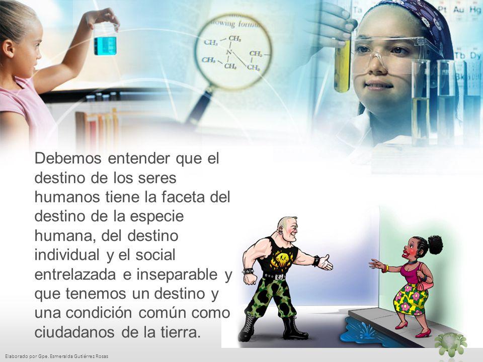 Elaborado por Gpe. Esmeralda Gutiérrez Rosas Debemos entender que el destino de los seres humanos tiene la faceta del destino de la especie humana, de